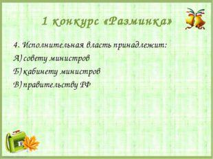 1 конкурс «Разминка» 4. Исполнительная власть принадлежит: А) совету министро