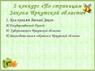 2 конкурс «По страницам Закона Иркутской области» 2. Кем принят данный Закон: