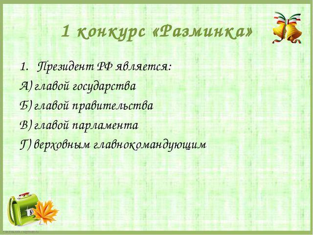 1 конкурс «Разминка» Президент РФ является: А) главой государства Б) главой п...