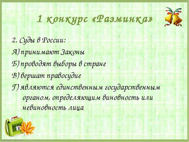 1 конкурс «Разминка» 2. Суды в России: А) принимают Законы Б) проводят выборы...