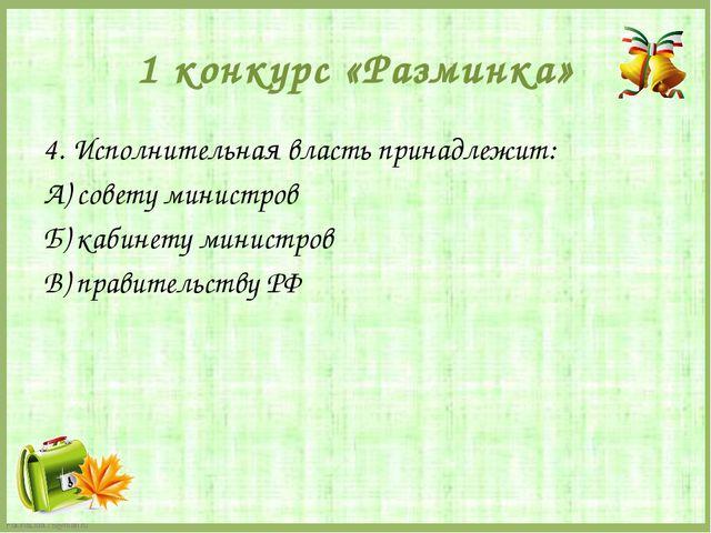 1 конкурс «Разминка» 4. Исполнительная власть принадлежит: А) совету министро...