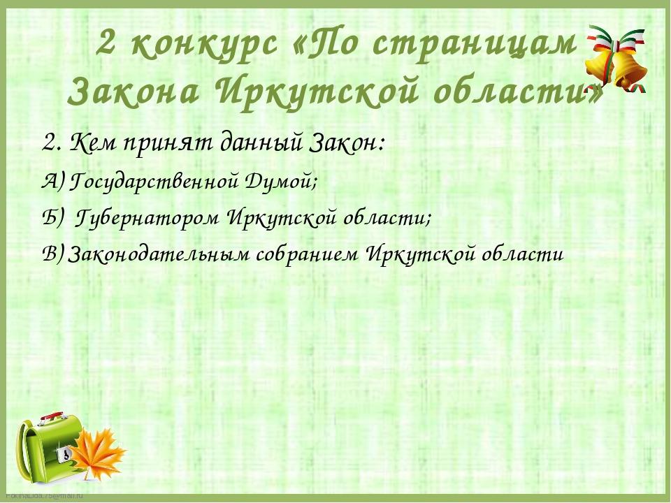 2 конкурс «По страницам Закона Иркутской области» 2. Кем принят данный Закон:...