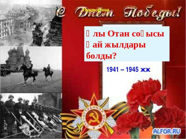 Викторина Ұлы Отан соғысы қай жылдары болды? 1941 – 1945 жж