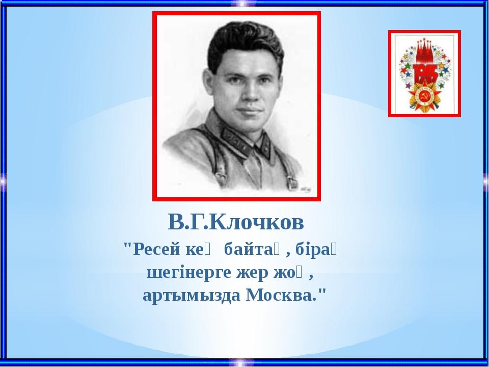 """""""Ресей кең байтақ, бірақ шегінерге жер жоқ, артымызда Москва."""" В.Г.Клочков"""