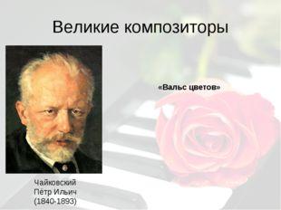 Великие композиторы Чайковский Пётр Ильич (1840-1893) «Вальс цветов»