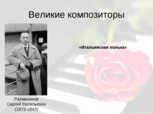 Великие композиторы Рахманинов Сергей Васильевич (1873-1843) «Итальянская пол