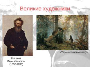 Великие художники Шишкин Иван Иванович (1832-1898) «Утро в сосновом лесу»