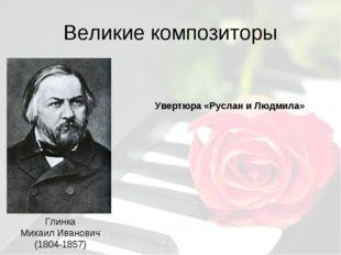 Великие композиторы Глинка Михаил Иванович (1804-1857) Увертюра «Руслан и Люд