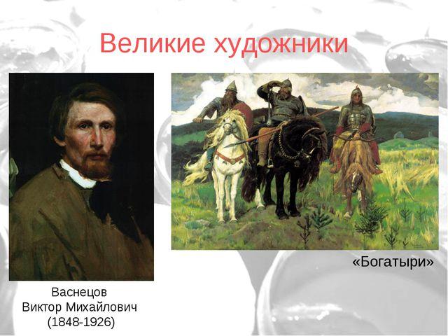 Великие художники Васнецов Виктор Михайлович (1848-1926) «Богатыри»