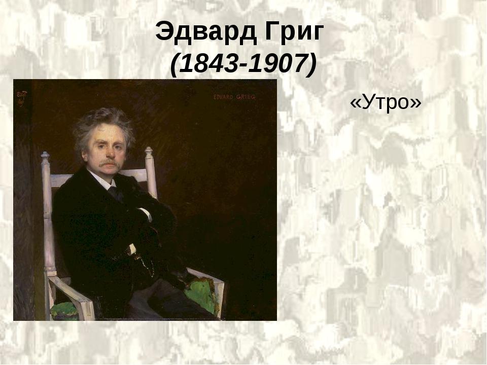 Эдвард Григ (1843-1907) «Утро»
