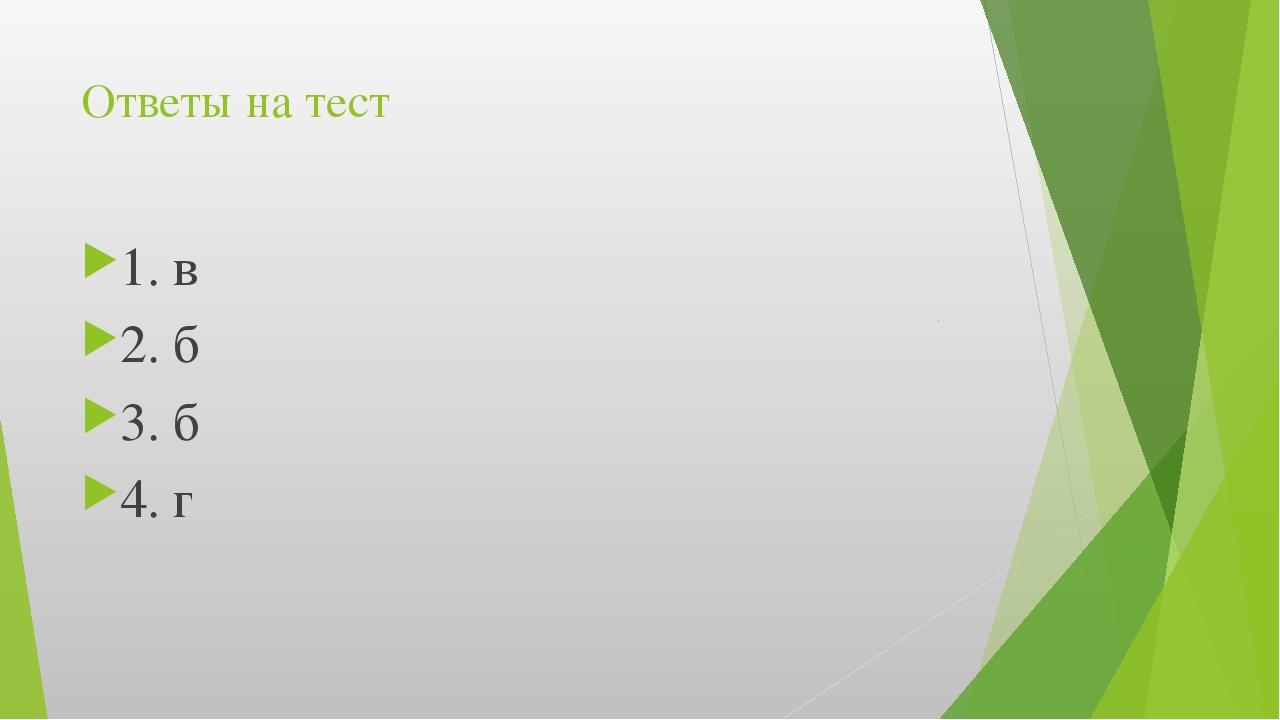 Ответы на тест 1. в 2. б 3. б 4. г