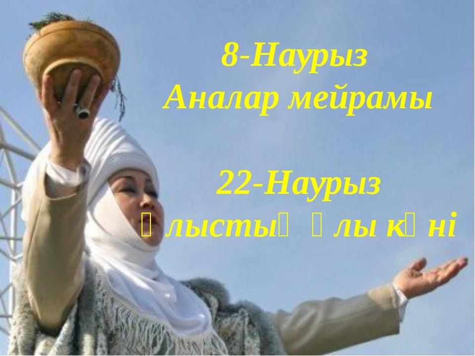 8-Наурыз Аналар мейрамы 22-Наурыз Ұлыстың ұлы күні