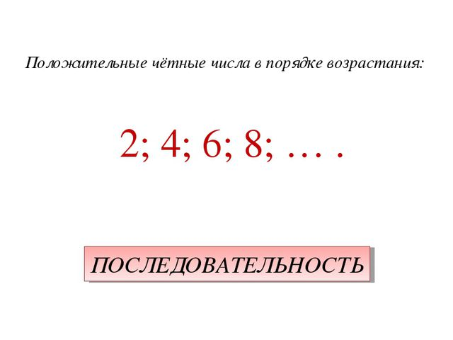 Положительные чётные числа в порядке возрастания: 2; 4; 6; 8; … . ПОСЛЕДОВАТЕ...