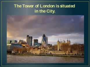 The Tower of London is situated in the City.