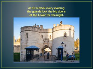 At 10 o'clock every evening the guards lock the big doors of the Tower for th