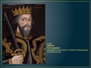 It was William the Conquerer who began to build Tower of London for the purpo