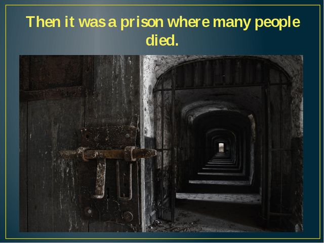 Then it was a prison where many people died.