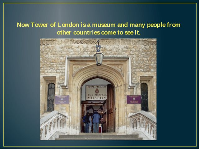 Now Tower of London is a museum and many people from other countries come to...