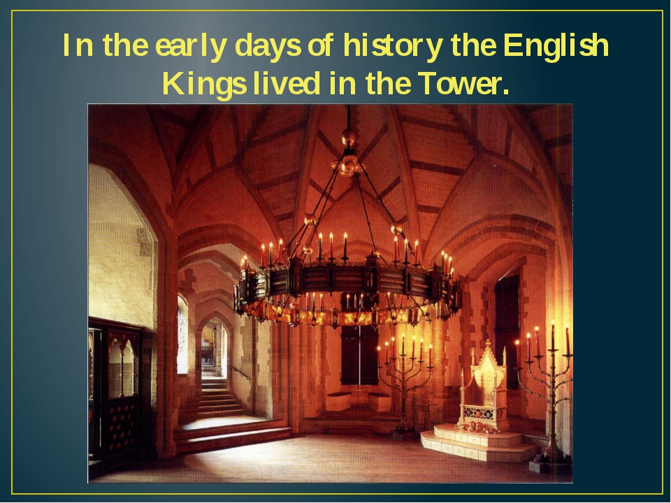 In the early days of history the English Kings lived in the Tower.