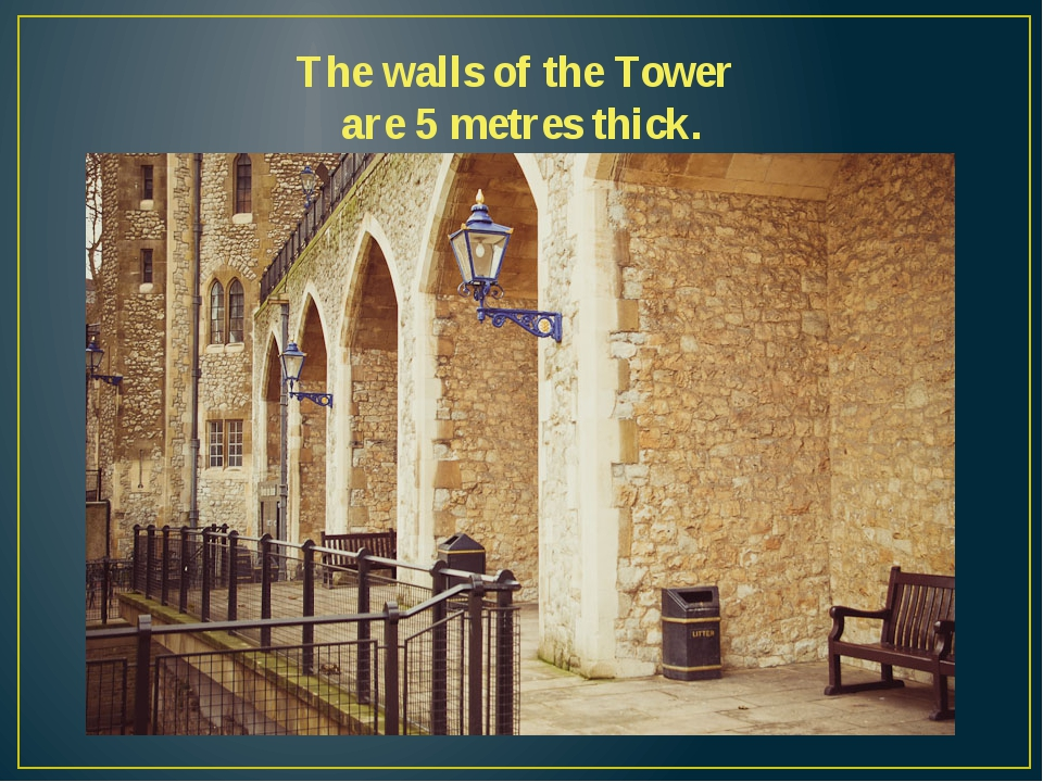 The walls of the Tower are 5 metres thick.
