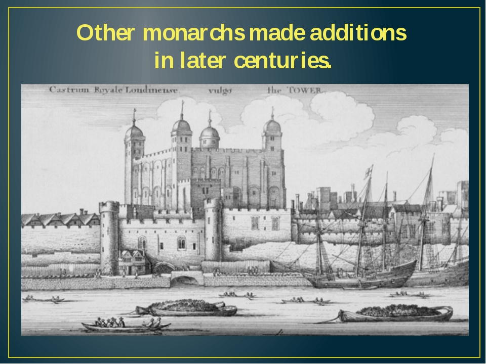 Other monarchs made additions in later centuries.