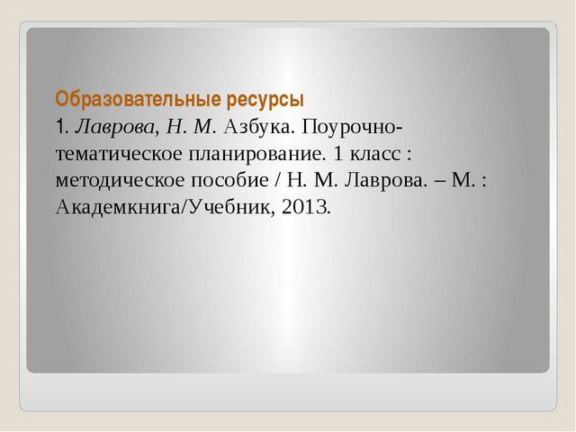 Образовательные ресурсы 1. Лаврова, Н. М.Азбука. Поурочно-тематическое плани...