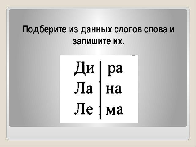 Подберите из данных слогов слова и запишите их.