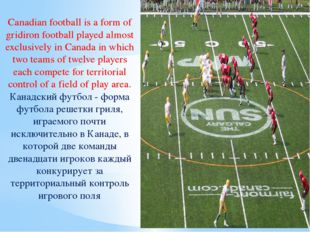 Canadian football is a form of gridiron football played almost exclusively in
