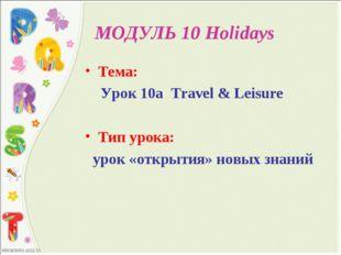 МОДУЛЬ 10 Holidays Тема: Урок 10а Travel & Leisure Тип урока: урок «открытия