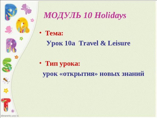 МОДУЛЬ 10 Holidays Тема: Урок 10а Travel & Leisure Тип урока: урок «открытия...