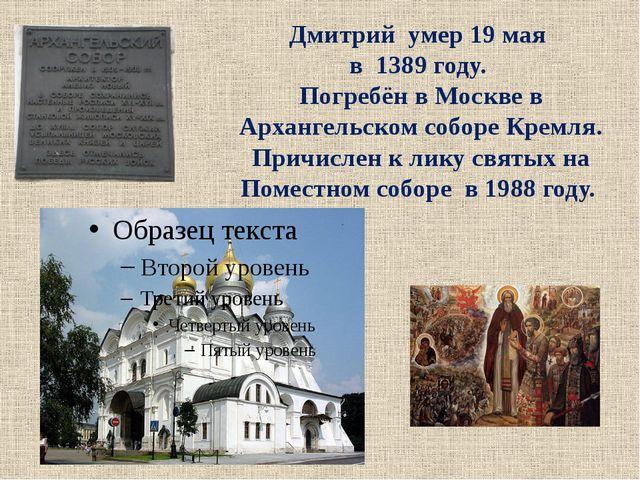 Дмитрий умер 19 мая в 1389 году. Погребён в Москве в Архангельском соборе К...