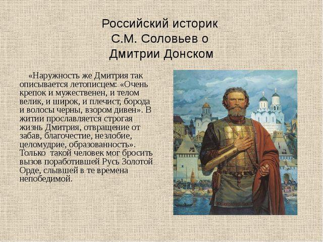 Российский историк С.М. Соловьев о Дмитрии Донском «Наружность же Дмитрия так...