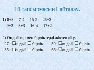 Үй тапсырмасын қайталау. 1) 8+3 7-4 15-2 25+3 9+2 8+3 16-4 17+2 2) Ондықтар м