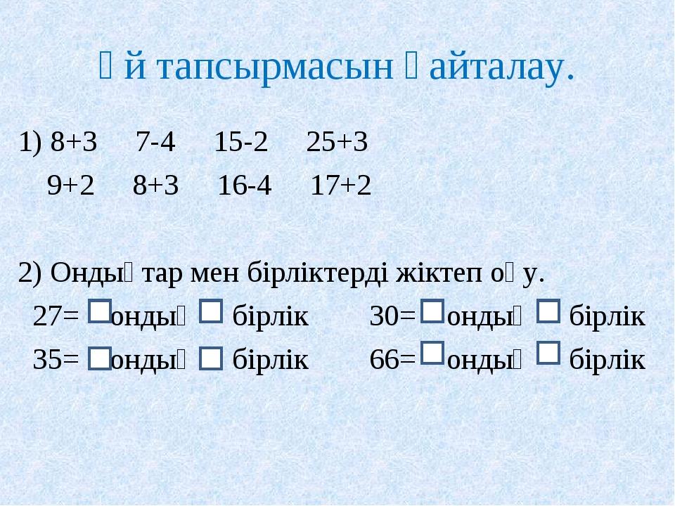 Үй тапсырмасын қайталау. 1) 8+3 7-4 15-2 25+3 9+2 8+3 16-4 17+2 2) Ондықтар м...