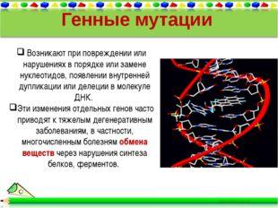 Возникают при повреждении или нарушениях в порядке или замене нуклеотидов, п