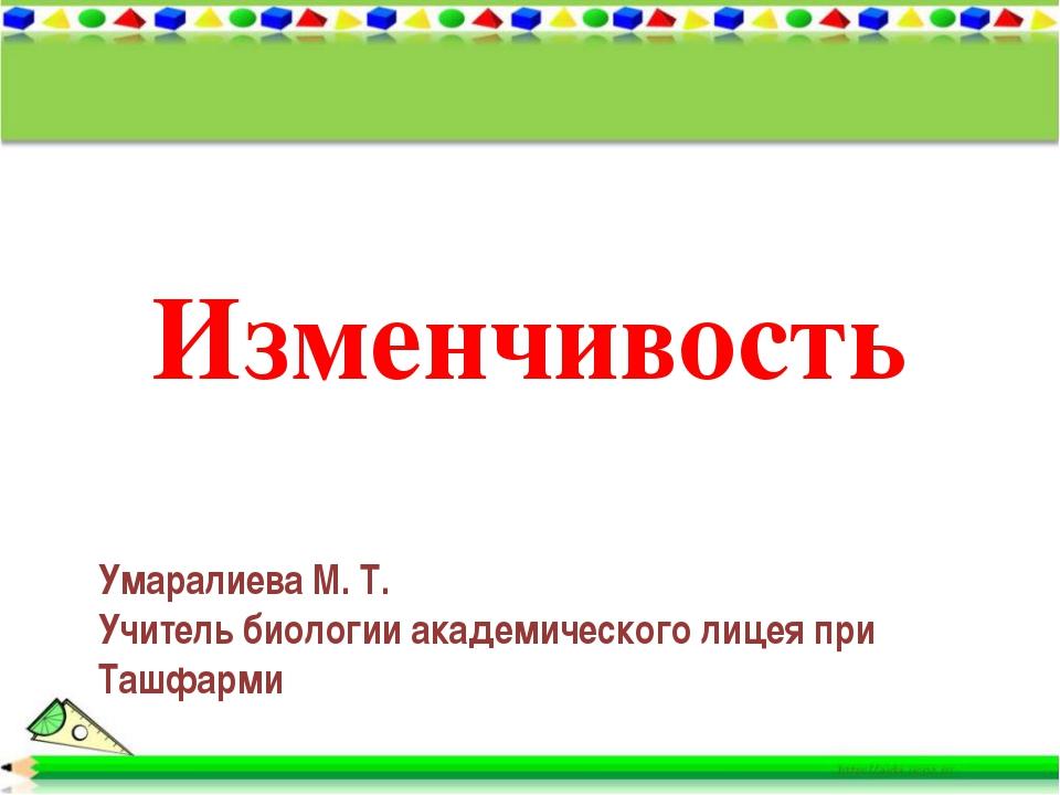 Изменчивость Умаралиева М. Т. Учитель биологии академического лицея при Ташфа...