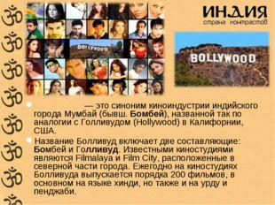 Болливу́д — это синоним киноиндустрии индийского города Мумбай (бывш. Бомбей)