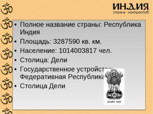 Полное название страны: Республика Индия Площадь: 3287590 кв. км. Население:
