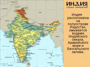 Индия расположена на полуострове Индостан, омывается водами Индийского океан