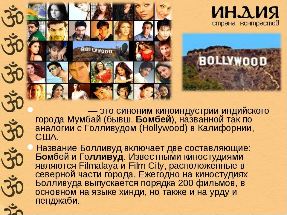 Болливу́д — это синоним киноиндустрии индийского города Мумбай (бывш. Бомбей)...