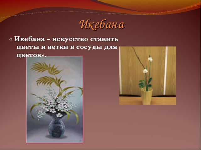 Икебана « Икебана – искусство ставить цветы и ветки в сосуды для цветов».