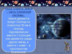 Наша планета Земля – часть Солнечной системы. Земля движется вокруг Солнца с