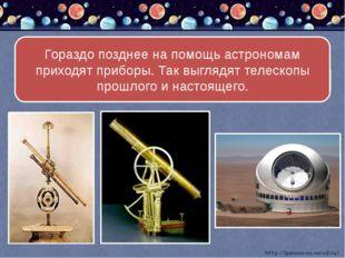 Гораздо позднее на помощь астрономам приходят приборы. Так выглядят телескоп
