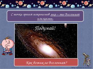 С точки зрения астрономов мир – это Вселенная или космос. Подумай! Как возни