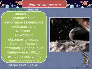 Астероид (малая планета) - сравнительно небольшое каменистое небесное тело, м