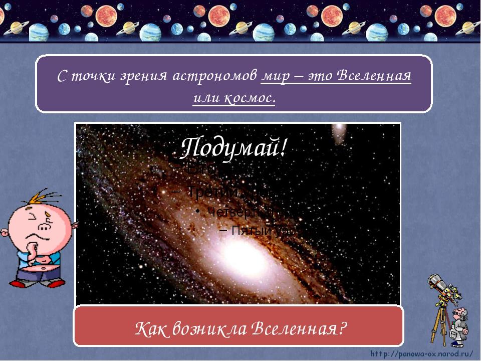 С точки зрения астрономов мир – это Вселенная или космос. Подумай! Как возни...