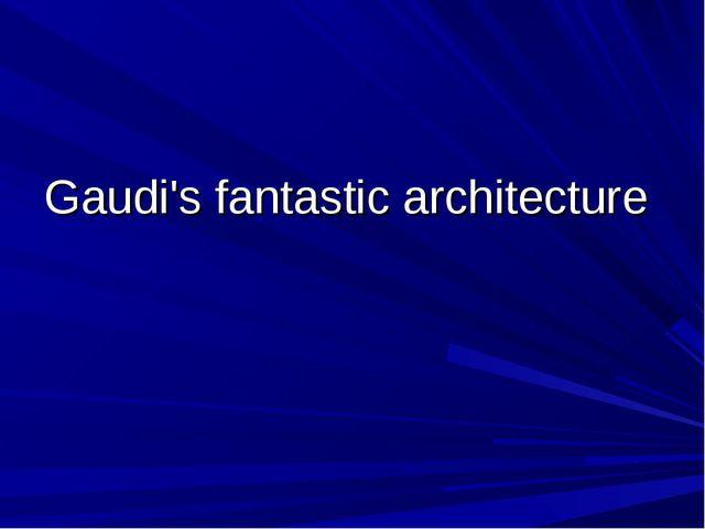 Gaudi'sfantastic architecture