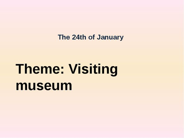 The 24th of January Theme: Visiting museum