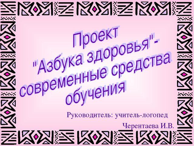 Руководитель: учитель-логопед Черентаева И.В.