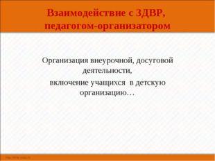 Взаимодействие с ЗДВР, педагогом-организатором Организация внеурочной, досуго